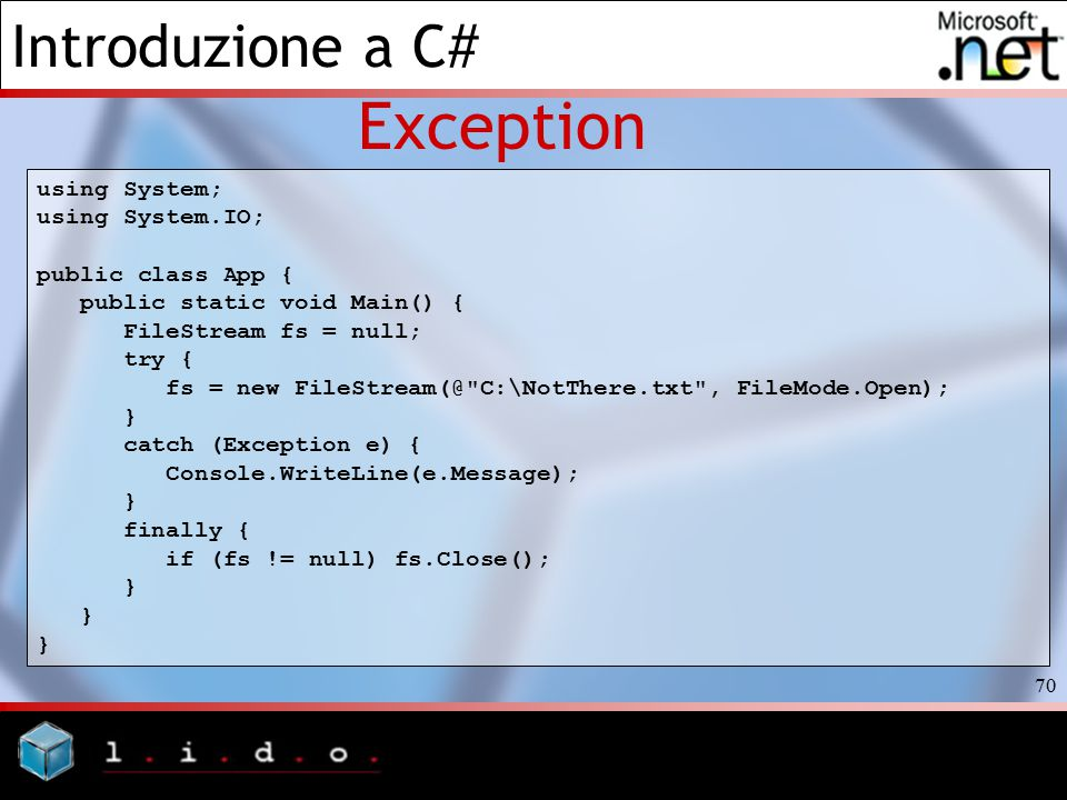 Introduzione a C# 70 Exception using System; using System.IO; public class App { public static void Main() { FileStream fs = null; try { fs = new FileStream(@ C:\NotThere.txt , FileMode.Open); } catch (Exception e) { Console.WriteLine(e.Message); } finally { if (fs != null) fs.Close(); }