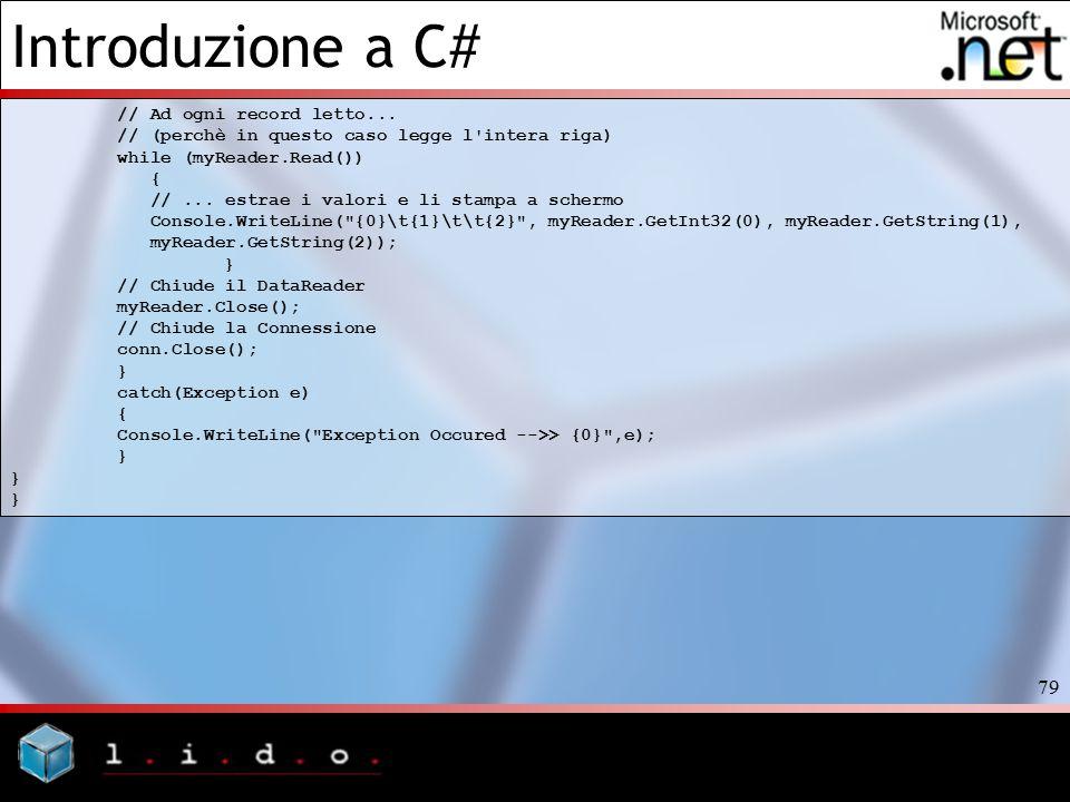 Introduzione a C# 79 // Ad ogni record letto... // (perchè in questo caso legge l'intera riga) while (myReader.Read()) { //... estrae i valori e li st