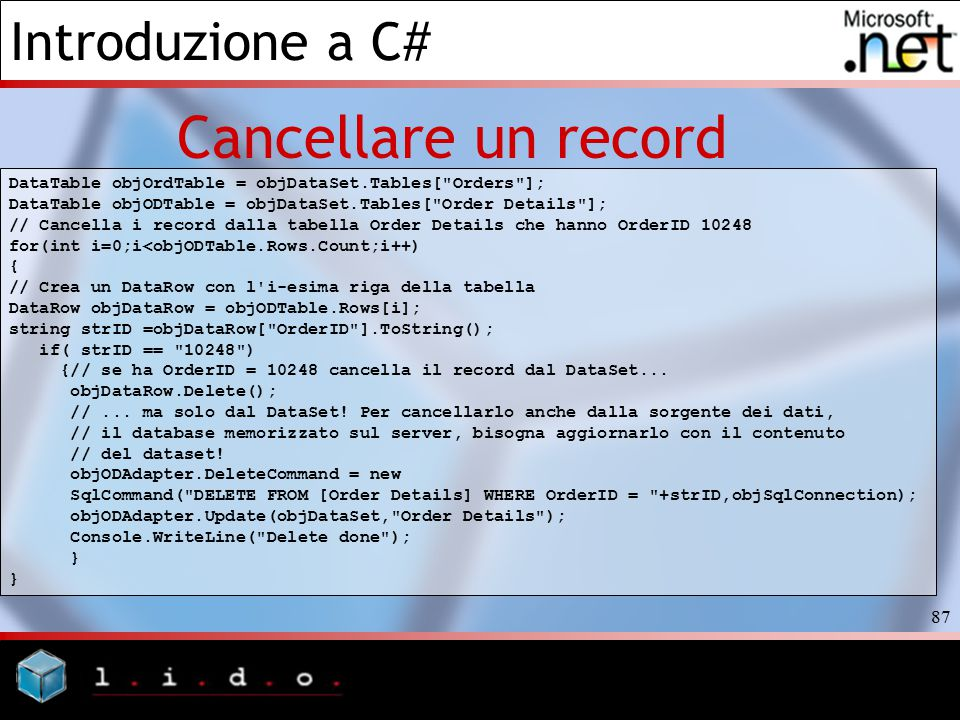 Introduzione a C# 87 Cancellare un record DataTable objOrdTable = objDataSet.Tables[ Orders ]; DataTable objODTable = objDataSet.Tables[ Order Details ]; // Cancella i record dalla tabella Order Details che hanno OrderID 10248 for(int i=0;i<objODTable.Rows.Count;i++) { // Crea un DataRow con l i-esima riga della tabella DataRow objDataRow = objODTable.Rows[i]; string strID =objDataRow[ OrderID ].ToString(); if( strID == 10248 ) {// se ha OrderID = 10248 cancella il record dal DataSet...