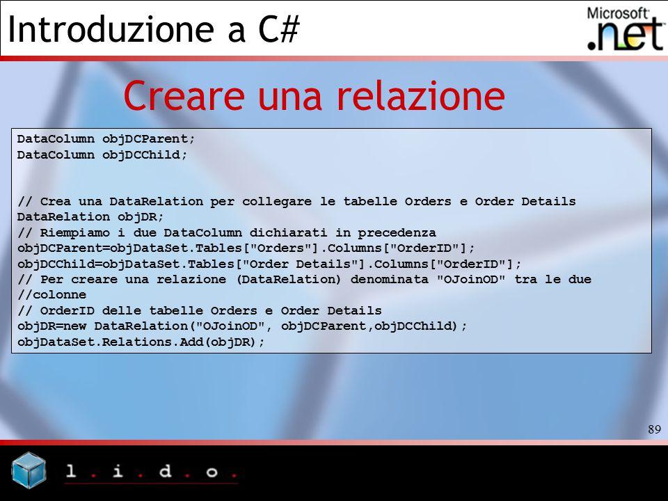 Introduzione a C# 89 Creare una relazione DataColumn objDCParent; DataColumn objDCChild; // Crea una DataRelation per collegare le tabelle Orders e Or