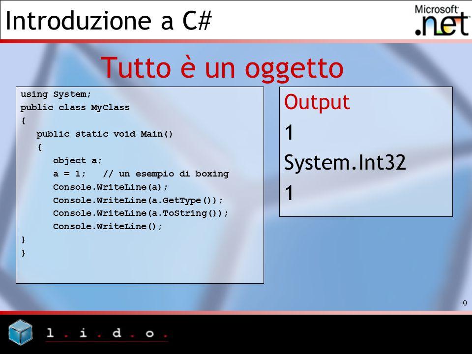 Introduzione a C# 9 Tutto è un oggetto using System; public class MyClass { public static void Main() { object a; a = 1; // un esempio di boxing Conso