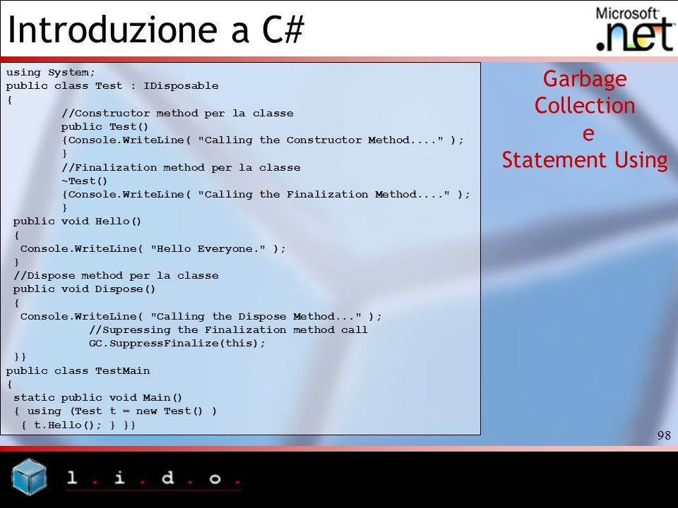 Introduzione a C# 98 Garbage Collection e Statement Using using System; public class Test : IDisposable { //Constructor method per la classe public Test() {Console.WriteLine( Calling the Constructor Method.... ); } //Finalization method per la classe ~Test() {Console.WriteLine( Calling the Finalization Method.... ); } public void Hello() { Console.WriteLine( Hello Everyone. ); } //Dispose method per la classe public void Dispose() { Console.WriteLine( Calling the Dispose Method... ); //Supressing the Finalization method call GC.SuppressFinalize(this); }} public class TestMain { static public void Main() { using (Test t = new Test() ) { t.Hello(); } }}
