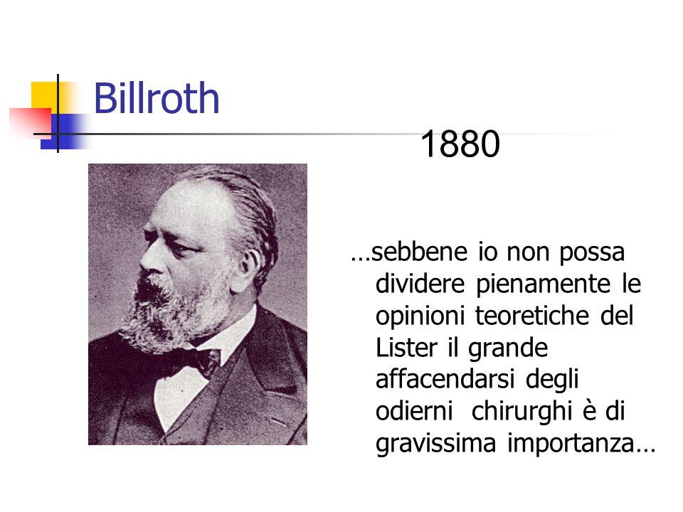 Billroth …sebbene io non possa dividere pienamente le opinioni teoretiche del Lister il grande affacendarsi degli odierni chirurghi è di gravissima importanza… 1880