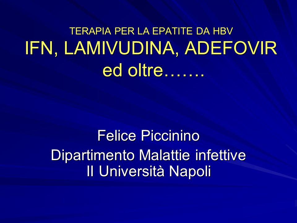 TERAPIA PER LA EPATITE DA HBV IFN, LAMIVUDINA, ADEFOVIR ed oltre……. Felice Piccinino Dipartimento Malattie infettive II Università Napoli