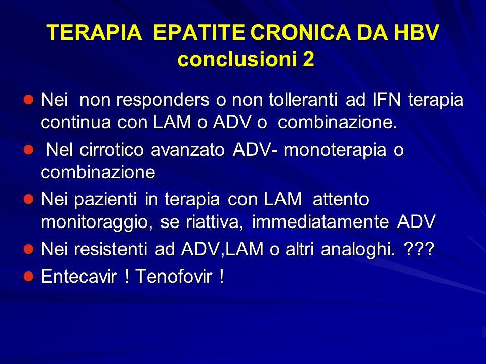 TERAPIA EPATITE CRONICA DA HBV conclusioni 2 Nei non responders o non tolleranti ad IFN terapia continua con LAM o ADV o combinazione. Nei non respond