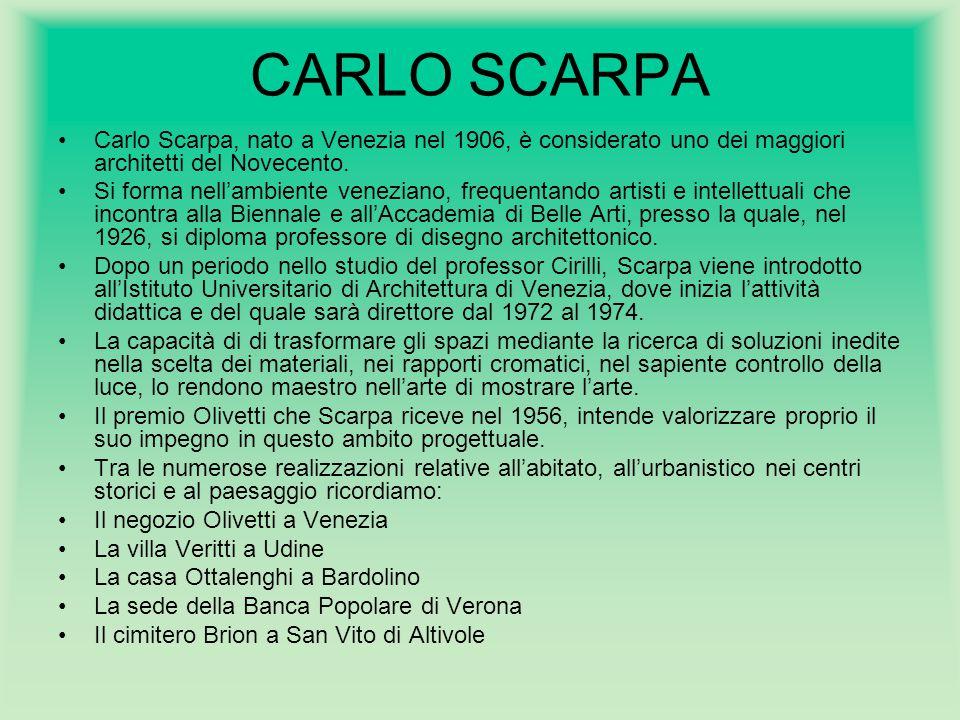 CARLO SCARPA Carlo Scarpa, nato a Venezia nel 1906, è considerato uno dei maggiori architetti del Novecento. Si forma nell'ambiente veneziano, frequen