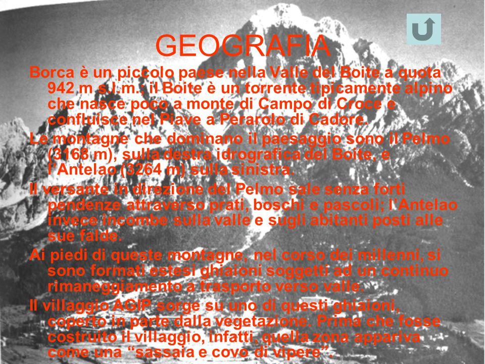 GEOGRAFIA Borca è un piccolo paese nella Valle del Boite a quota 942 m s.l.m.; il Boite è un torrente tipicamente alpino che nasce poco a monte di Cam