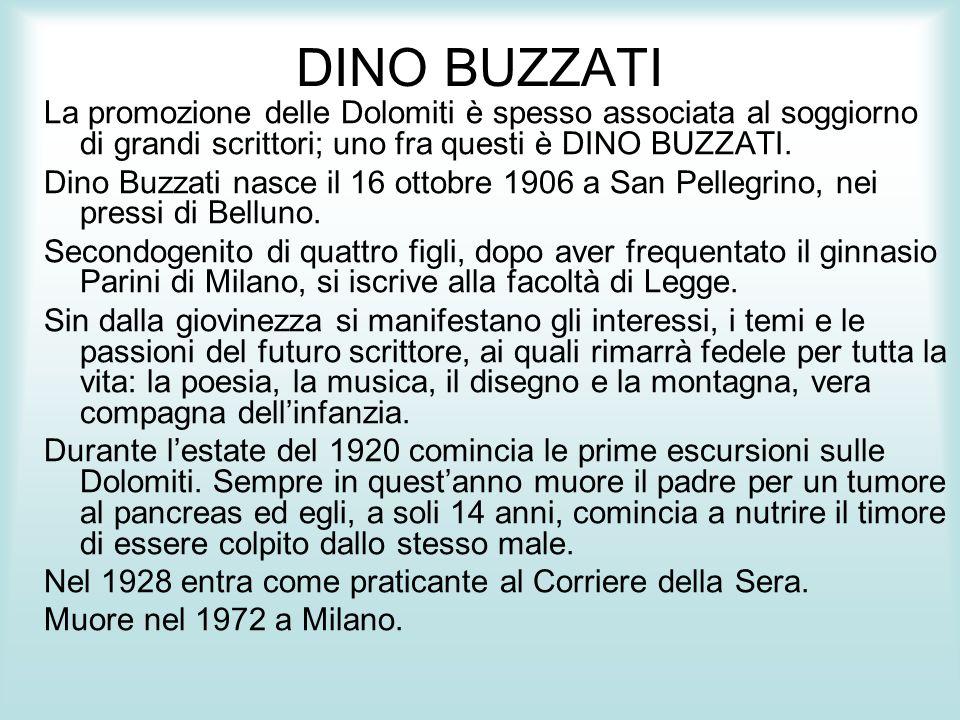 DINO BUZZATI La promozione delle Dolomiti è spesso associata al soggiorno di grandi scrittori; uno fra questi è DINO BUZZATI. Dino Buzzati nasce il 16