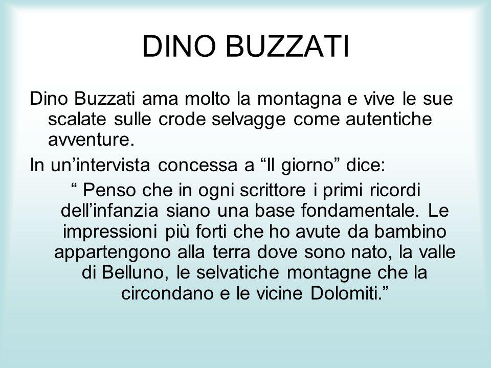 """DINO BUZZATI Dino Buzzati ama molto la montagna e vive le sue scalate sulle crode selvagge come autentiche avventure. In un'intervista concessa a """"Il"""