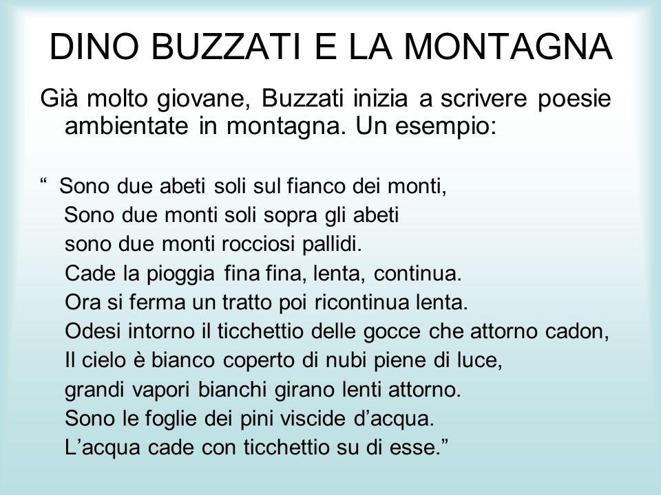 """DINO BUZZATI E LA MONTAGNA Già molto giovane, Buzzati inizia a scrivere poesie ambientate in montagna. Un esempio: """" Sono due abeti soli sul fianco de"""