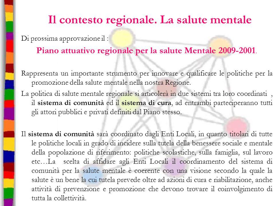 Il contesto regionale. La salute mentale Di prossima approvazione il : Piano attuativo regionale per la salute Mentale 2009-2001. Rappresenta un impor
