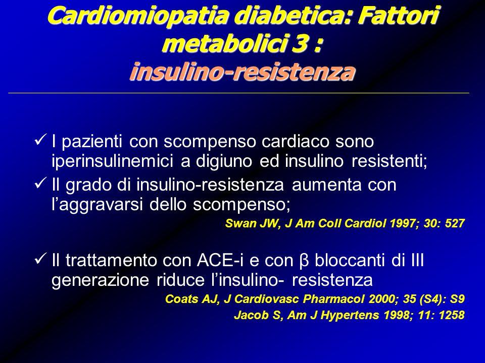 Cardiomiopatia diabetica: Fattori metabolici 3 : insulino-resistenza I pazienti con scompenso cardiaco sono iperinsulinemici a digiuno ed insulino resistenti; Il grado di insulino-resistenza aumenta con l'aggravarsi dello scompenso; Swan JW, J Am Coll Cardiol 1997; 30: 527 Il trattamento con ACE-i e con β bloccanti di III generazione riduce l'insulino- resistenza Coats AJ, J Cardiovasc Pharmacol 2000; 35 (S4): S9 Jacob S, Am J Hypertens 1998; 11: 1258