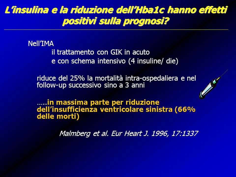 Nell'IMA il trattamento con GIK in acuto e con schema intensivo (4 insuline/ die) riduce del 25% la mortalità intra-ospedaliera e nel follow-up successivo sino a 3 anni …..in massima parte per riduzione dell'insufficienza ventricolare sinistra (66% delle morti) Malmberg et al.