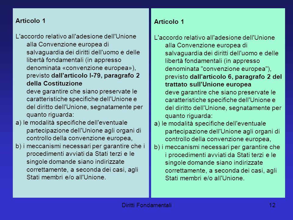 Diritti Fondamentali12 Articolo 1 L accordo relativo all adesione dell Unione alla Convenzione europea di salvaguardia dei diritti dell uomo e delle libertà fondamentali (in appresso denominata «convenzione europea»), previsto dall articolo I-79, paragrafo 2 della Costituzione deve garantire che siano preservate le caratteristiche specifiche dell Unione e del diritto dell Unione, segnatamente per quanto riguarda: a) le modalità specifiche dell eventuale partecipazione dell Unione agli organi di controllo della convenzione europea, b) i meccanismi necessari per garantire che i procedimenti avviati da Stati terzi e le singole domande siano indirizzate correttamente, a seconda dei casi, agli Stati membri e/o all Unione.