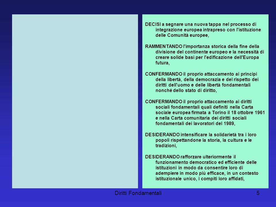 Diritti Fondamentali5 DECISI a segnare una nuova tappa nel processo di integrazione europea intrapreso con l istituzione delle Comunità europee, RAMMENTANDO l importanza storica della fine della divisione del continente europeo e la necessità di creare solide basi per l edificazione dell Europa futura, CONFERMANDO il proprio attaccamento ai principi della libertà, della democrazia e del rispetto dei diritti dell uomo e delle libertà fondamentali nonché dello stato di diritto, CONFERMANDO il proprio attaccamento ai diritti sociali fondamentali quali definiti nella Carta sociale europea firmata a Torino il 18 ottobre 1961 e nella Carta comunitaria dei diritti sociali fondamentali dei lavoratori del 1989, DESIDERANDO intensificare la solidarietà tra i loro popoli rispettandone la storia, la cultura e le tradizioni, DESIDERANDO rafforzare ulteriormente il funzionamento democratico ed efficiente delle istituzioni in modo da consentire loro di adempiere in modo più efficace, in un contesto istituzionale unico, i compiti loro affidati,