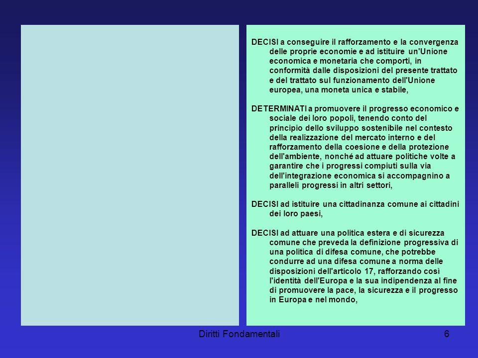 Diritti Fondamentali6 DECISI a conseguire il rafforzamento e la convergenza delle proprie economie e ad istituire un Unione economica e monetaria che comporti, in conformità dalle disposizioni del presente trattato e del trattato sul funzionamento dell Unione europea, una moneta unica e stabile, DETERMINATI a promuovere il progresso economico e sociale dei loro popoli, tenendo conto del principio dello sviluppo sostenibile nel contesto della realizzazione del mercato interno e del rafforzamento della coesione e della protezione dell ambiente, nonché ad attuare politiche volte a garantire che i progressi compiuti sulla via dell integrazione economica si accompagnino a paralleli progressi in altri settori, DECISI ad istituire una cittadinanza comune ai cittadini dei loro paesi, DECISI ad attuare una politica estera e di sicurezza comune che preveda la definizione progressiva di una politica di difesa comune, che potrebbe condurre ad una difesa comune a norma delle disposizioni dell articolo 17, rafforzando così l identità dell Europa e la sua indipendenza al fine di promuovere la pace, la sicurezza e il progresso in Europa e nel mondo,