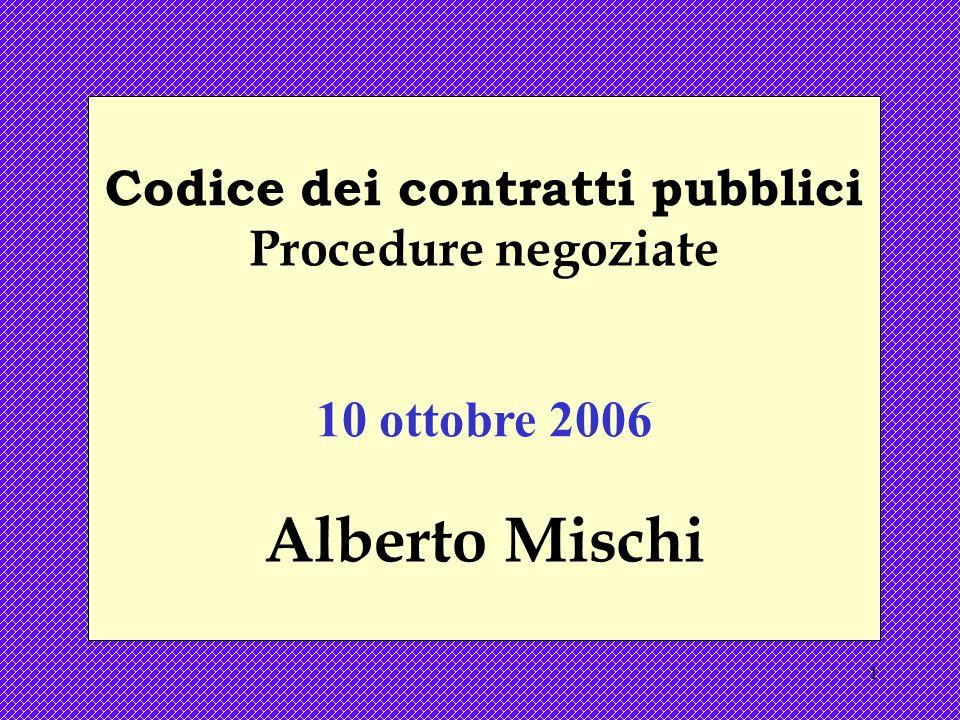 1 Codice dei contratti pubblici Procedure negoziate 10 ottobre 2006 Alberto Mischi