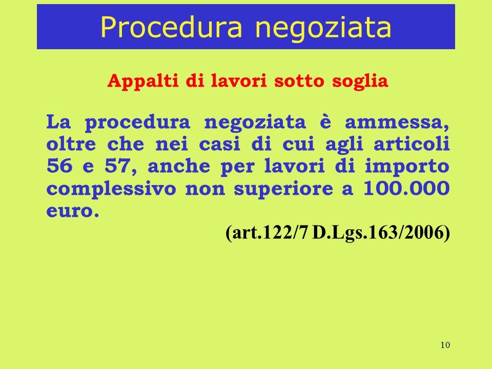 10 Procedura negoziata Appalti di lavori sotto soglia La procedura negoziata è ammessa, oltre che nei casi di cui agli articoli 56 e 57, anche per lavori di importo complessivo non superiore a 100.000 euro.