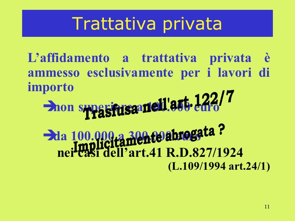 11 Trattativa privata L'affidamento a trattativa privata è ammesso esclusivamente per i lavori di importo è non superiore a 100.000 euro è da 100.000 a 300.000 euro nei casi dell'art.41 R.D.827/1924 (L.109/1994 art.24/1)