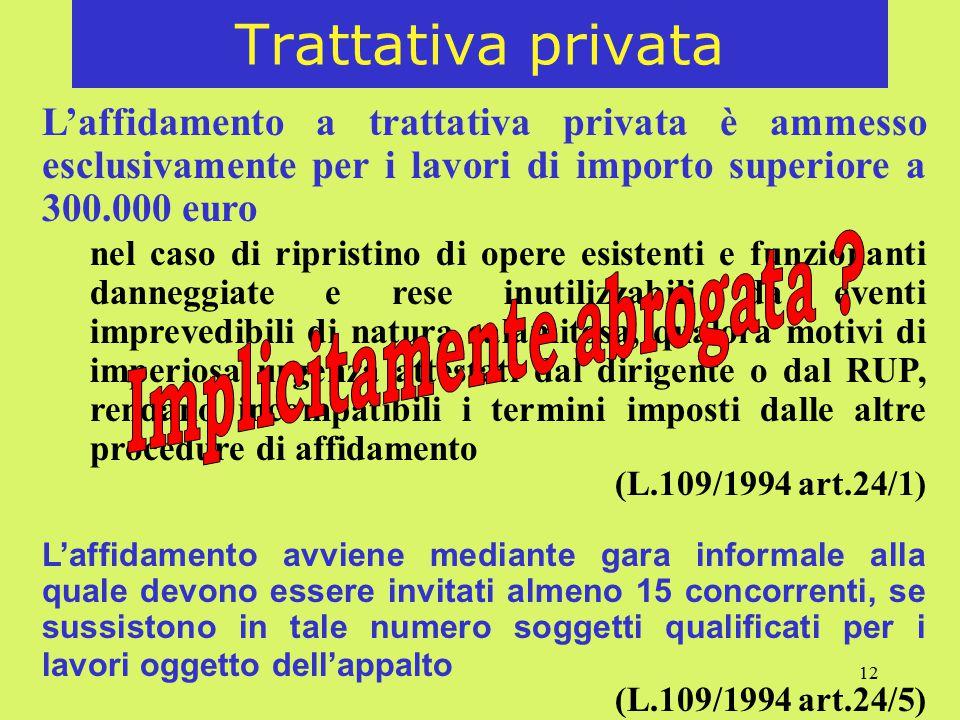 12 Trattativa privata L'affidamento a trattativa privata è ammesso esclusivamente per i lavori di importo superiore a 300.000 euro nel caso di ripristino di opere esistenti e funzionanti danneggiate e rese inutilizzabili da eventi imprevedibili di natura calamitosa, qualora motivi di imperiosa urgenza attestati dal dirigente o dal RUP, rendano incompatibili i termini imposti dalle altre procedure di affidamento (L.109/1994 art.24/1) L'affidamento avviene mediante gara informale alla quale devono essere invitati almeno 15 concorrenti, se sussistono in tale numero soggetti qualificati per i lavori oggetto dell'appalto (L.109/1994 art.24/5)