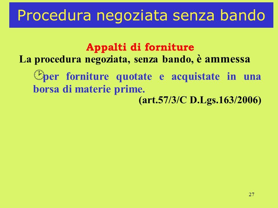 27 Procedura negoziata senza bando Appalti di forniture La procedura negoziata, senza bando, è ammessa ¸ per forniture quotate e acquistate in una borsa di materie prime.