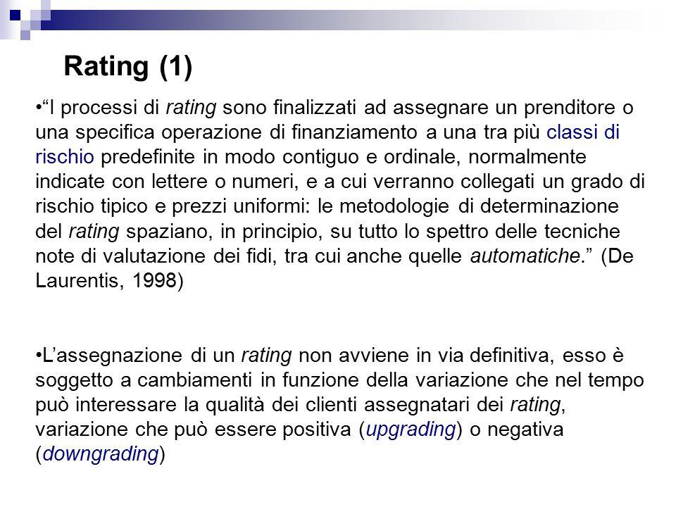 Rating (1) I processi di rating sono finalizzati ad assegnare un prenditore o una specifica operazione di finanziamento a una tra più classi di rischio predefinite in modo contiguo e ordinale, normalmente indicate con lettere o numeri, e a cui verranno collegati un grado di rischio tipico e prezzi uniformi: le metodologie di determinazione del rating spaziano, in principio, su tutto lo spettro delle tecniche note di valutazione dei fidi, tra cui anche quelle automatiche. (De Laurentis, 1998) L'assegnazione di un rating non avviene in via definitiva, esso è soggetto a cambiamenti in funzione della variazione che nel tempo può interessare la qualità dei clienti assegnatari dei rating, variazione che può essere positiva (upgrading) o negativa (downgrading)