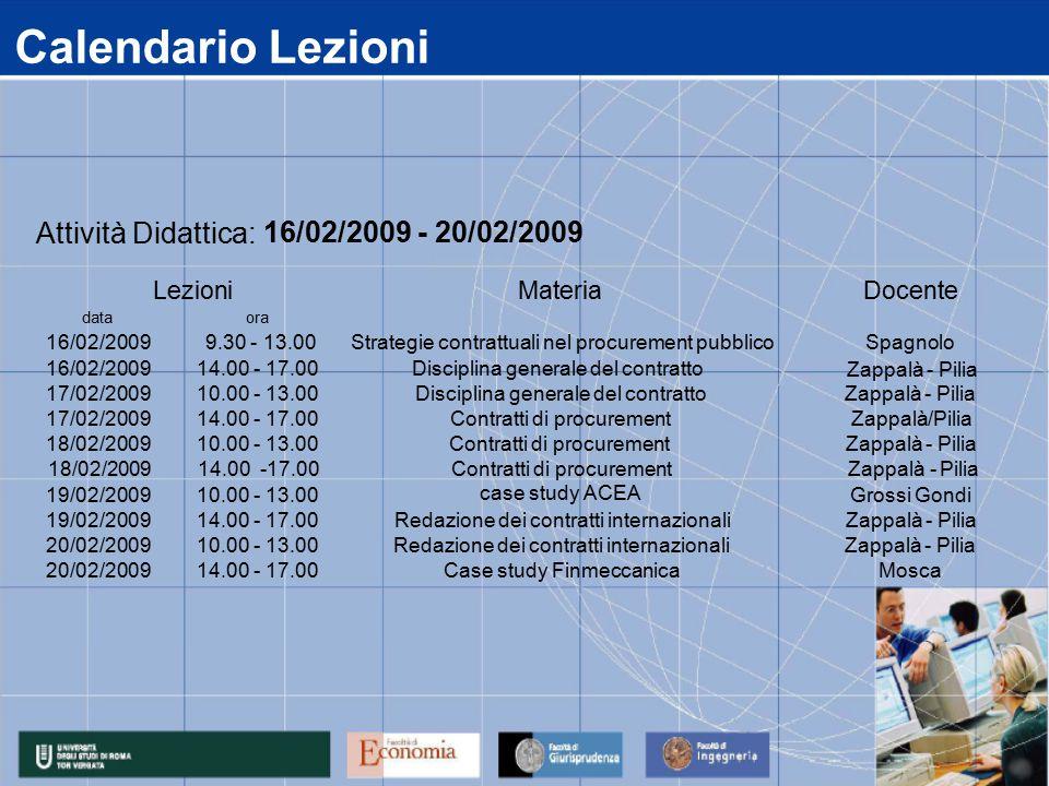 Calendario Lezioni data 16/02/2009 17/02/2009 18/02/2009 19/02/2009 20/02/2009 14.00 - 17.00Case study FinmeccanicaMosca 14.00 - 17.00Redazione dei contratti internazionaliZappalà - Pilia 10.00 - 13.00Redazione dei contratti internazionaliZappalà - Pilia 10.00 - 13.00Grossi Gondi 14.00 - 17.00Contratti di procurementZappalà/Pilia 10.00 - 13.00Contratti di procurementZappalà - Pilia 14.00 - 17.00Disciplina generale del contratto 10.00 - 13.00Disciplina generale del contrattoZappalà - Pilia ora 9.30 - 13.00Strategie contrattuali nel procurement pubblicoSpagnolo Attività Didattica: 16/02/2009 - 20/02/2009 LezioniMateriaDocente Zappalà - Pilia 18/02/2009 14.00 -17.00 Zappalà - PiliaContratti di procurement case study ACEA