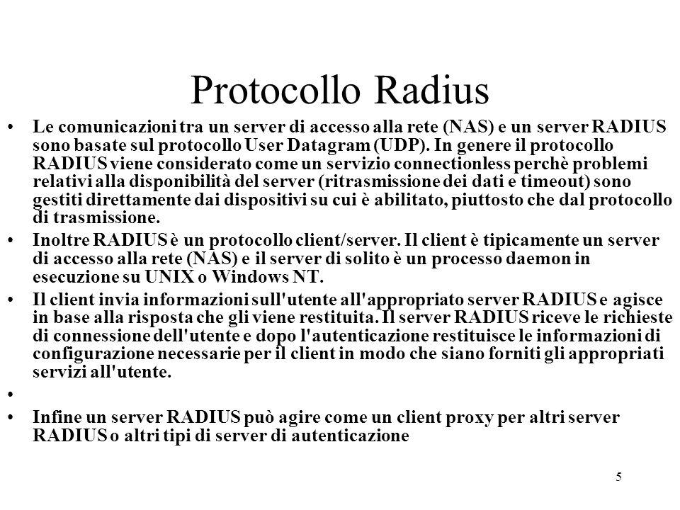 5 Protocollo Radius Le comunicazioni tra un server di accesso alla rete (NAS) e un server RADIUS sono basate sul protocollo User Datagram (UDP). In ge