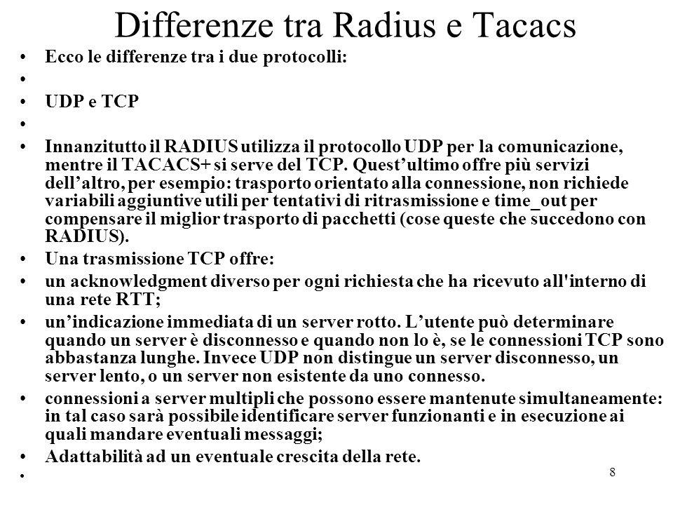 8 Differenze tra Radius e Tacacs Ecco le differenze tra i due protocolli: UDP e TCP Innanzitutto il RADIUS utilizza il protocollo UDP per la comunicaz