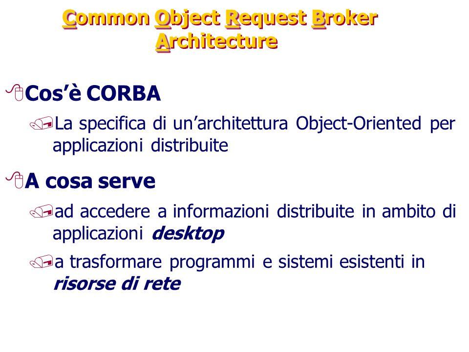 CORB A Common Object Request Broker Architecture 8Cos'è CORBA /La specifica di un'architettura Object-Oriented per applicazioni distribuite 8A cosa serve /ad accedere a informazioni distribuite in ambito di applicazioni desktop /a trasformare programmi e sistemi esistenti in risorse di rete
