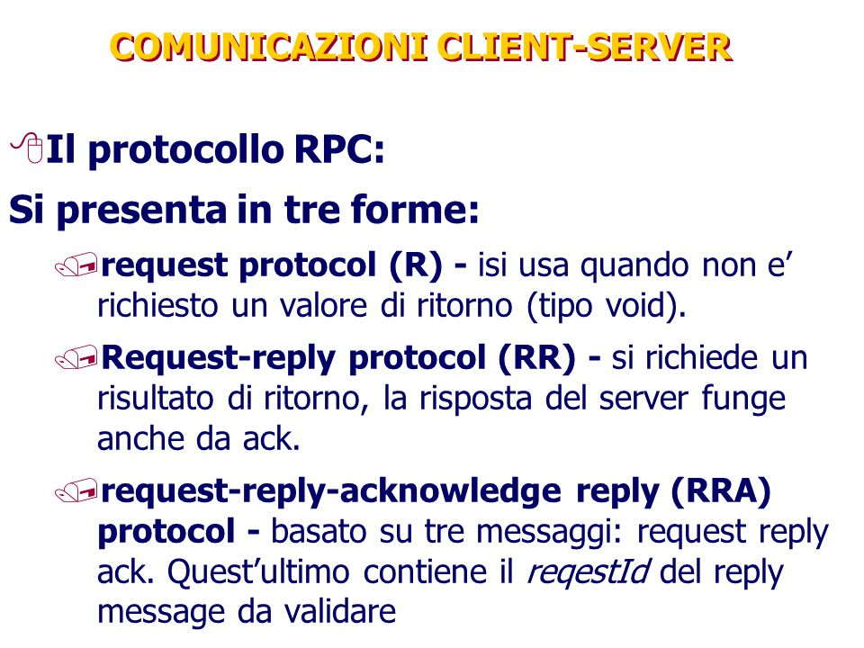 COMUNICAZIONI CLIENT-SERVER 8Il protocollo RPC: Si presenta in tre forme: /request protocol (R) - isi usa quando non e' richiesto un valore di ritorno (tipo void).
