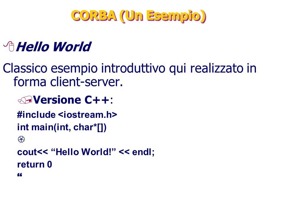 CORBA (Un Esempio) 8Hello World Classico esempio introduttivo qui realizzato in forma client-server. /Versione C++: #include int main(int, char*[]) 