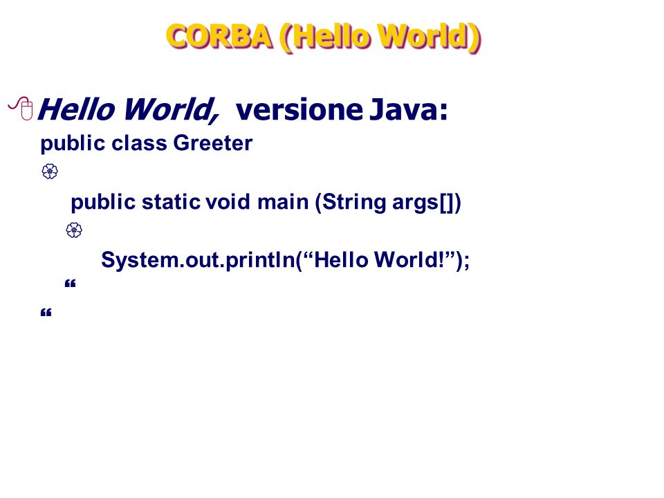 "CORBA (Hello World) 8Hello World, versione Java: public class Greeter  public static void main (String args[])  System.out.println(""Hello World!"");"