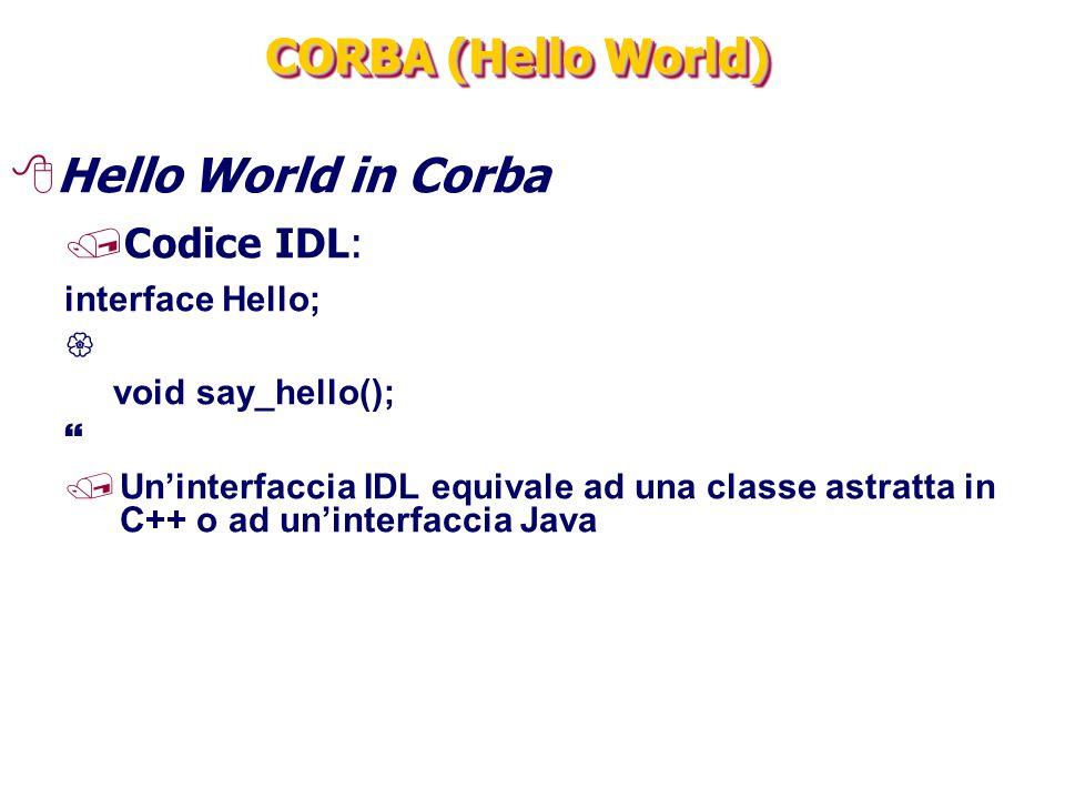 CORBA (Hello World) 8Hello World in Corba /Codice IDL: interface Hello;  void say_hello();  /Un'interfaccia IDL equivale ad una classe astratta in C++ o ad un'interfaccia Java
