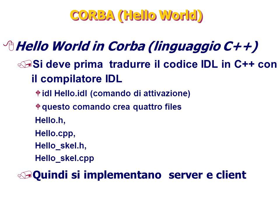 CORBA (Hello World) 8Hello World in Corba (linguaggio C++) /Si deve prima tradurre il codice IDL in C++ con il compilatore IDL Widl Hello.idl (comando di attivazione) Wquesto comando crea quattro files Hello.h, Hello.cpp, Hello_skel.h, Hello_skel.cpp /Quindi si implementano server e client