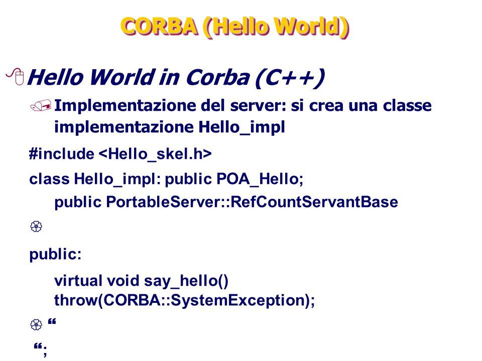 CORBA (Hello World) 8Hello World in Corba (C++) /Implementazione del server: si crea una classe implementazione Hello_impl #include class Hello_impl: public POA_Hello; public PortableServer::RefCountServantBase  public: virtual void say_hello() throw(CORBA::SystemException);    ;