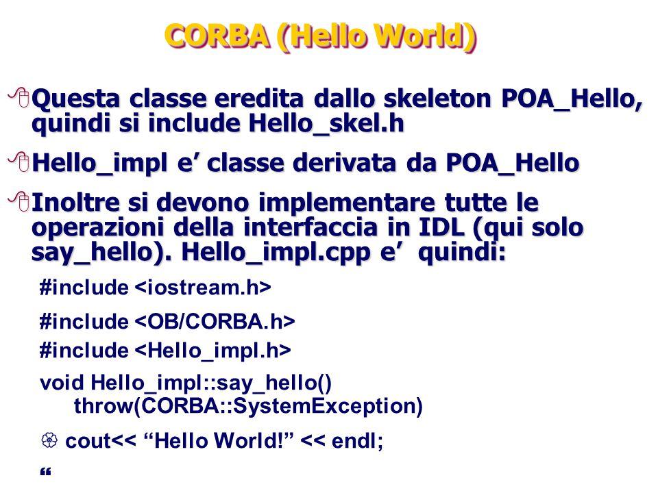 CORBA (Hello World) 8Questa classe eredita dallo skeleton POA_Hello, quindi si inlude Hello_skel.h 8Questa classe eredita dallo skeleton POA_Hello, quindi si include Hello_skel.h 8Hello_impl e' classe derivata da POA_Hello 8Inoltre si devono implementare tutte le operazioni della interfaccia in IDL (qui solo say_hello).