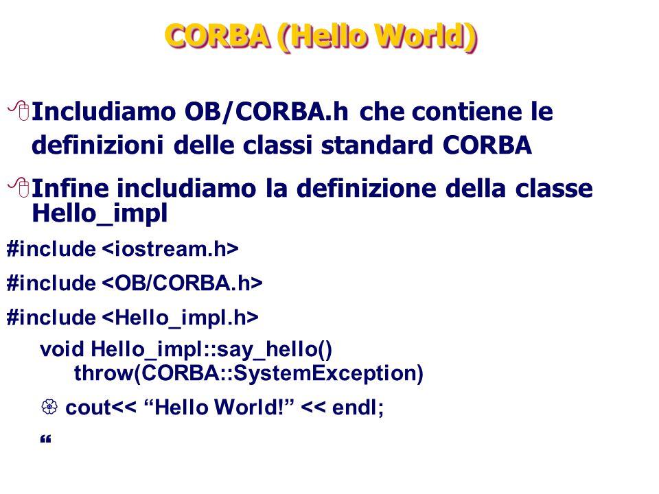 CORBA (Hello World) 8Includiamo OB/CORBA.h che contiene le definizioni delle classi standard CORBA 8Infine includiamo la definizione della classe Hello_impl #include void Hello_impl::say_hello() throw(CORBA::SystemException)  cout<< Hello World! << endl; 