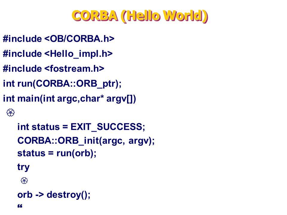 CORBA (Hello World) #include int run(CORBA::ORB_ptr); int main(int argc,char* argv[])  int status = EXIT_SUCCESS; CORBA::ORB_init(argc, argv); status = run(orb); try  orb -> destroy(); 