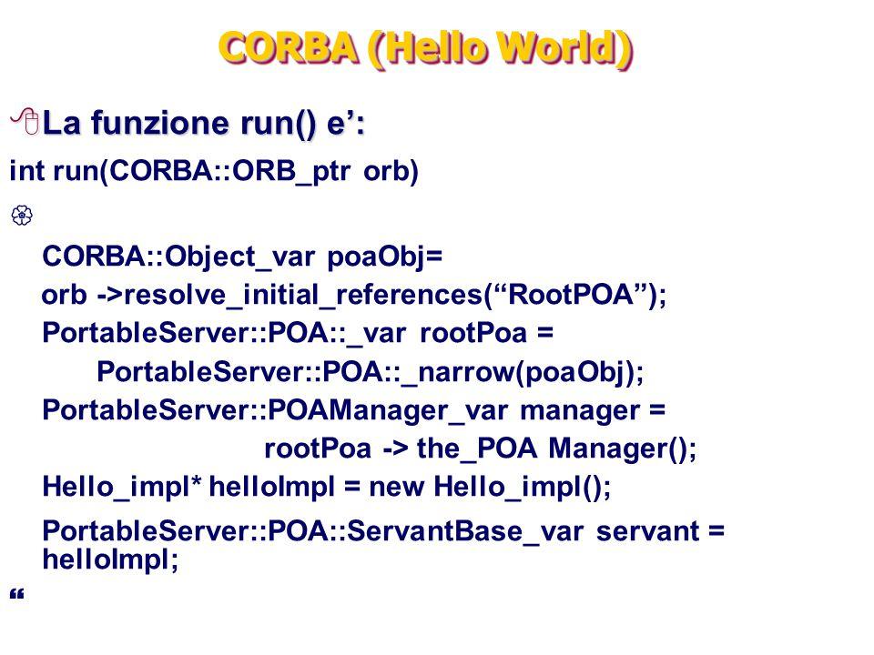 "CORBA (Hello World) 8La funzione run() e': int run(CORBA::ORB_ptr orb)  CORBA::Object_var poaObj= orb ->resolve_initial_references(""RootPOA""); Portab"