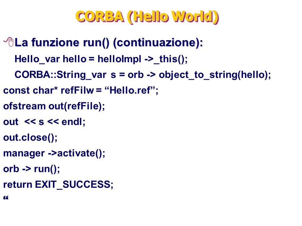CORBA (Hello World) 8La funzione run() (continuazione): Hello_var hello = helloImpl ->_this(); CORBA::String_var s = orb -> object_to_string(hello); c
