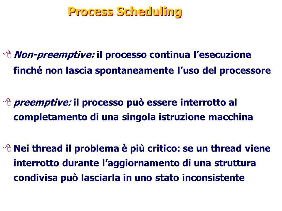 Process Scheduling 8Non-preemptive: il processo continua l'esecuzione finché non lascia spontaneamente l'uso del processore 8preemptive: il processo può essere interrotto al completamento di una singola istruzione macchina 8Nei thread il problema è più critico: se un thread viene interrotto durante l'aggiornamento di una struttura condivisa può lasciarla in uno stato inconsistente