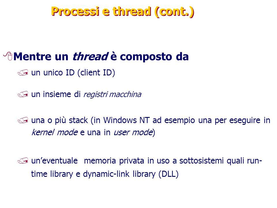 Processi e thread (cont.) 8Mentre un thread è composto da /un unico ID (client ID) /un insieme di registri macchina /una o più stack (in Windows NT ad esempio una per eseguire in kernel mode e una in user mode) /un'eventuale memoria privata in uso a sottosistemi quali run- time library e dynamic-link library (DLL)