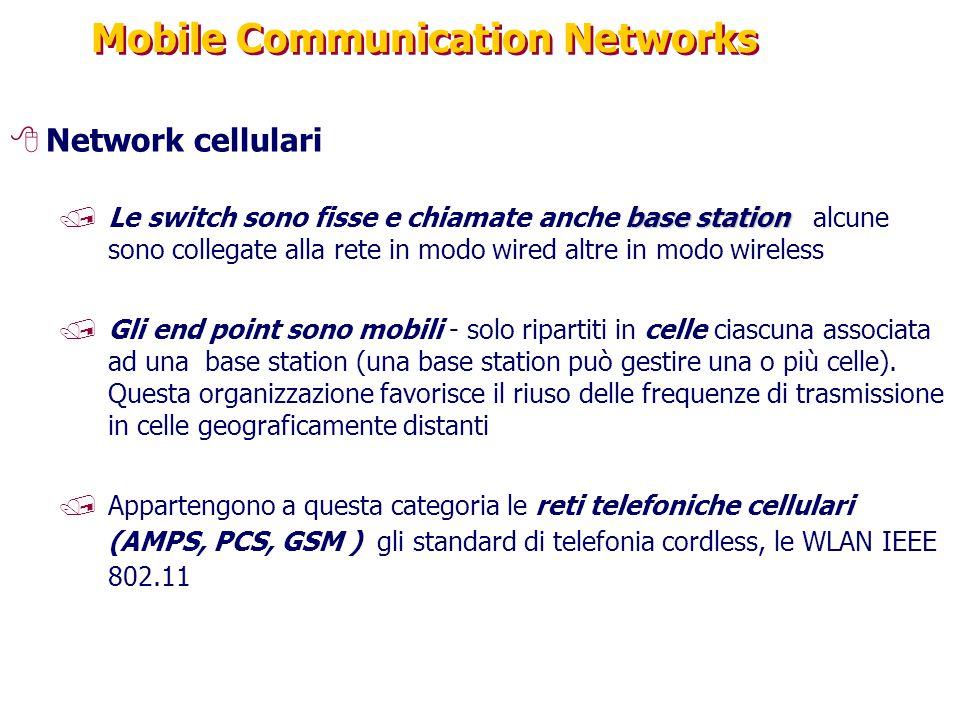 Mobile Communication Networks 8Network cellulari base station /Le switch sono fisse e chiamate anche base station alcune sono collegate alla rete in modo wired altre in modo wireless /Gli end point sono mobili - solo ripartiti in celle ciascuna associata ad una base station (una base station può gestire una o più celle).