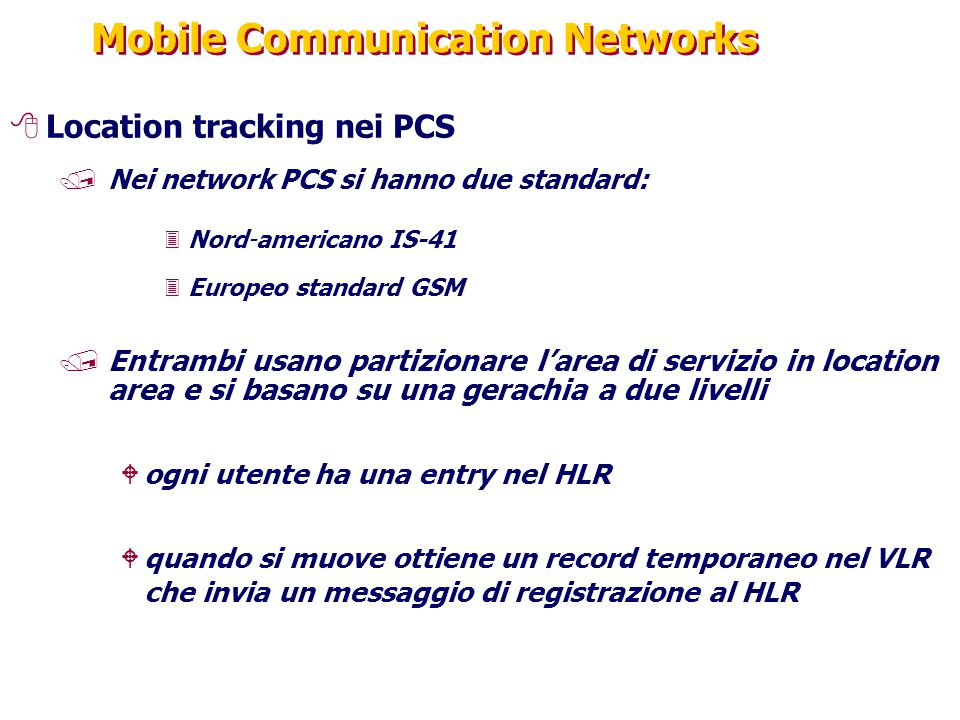Mobile Communication Networks 8Location tracking nei PCS /Nei network PCS si hanno due standard: 3Nord-americano IS-41 3Europeo standard GSM /Entrambi