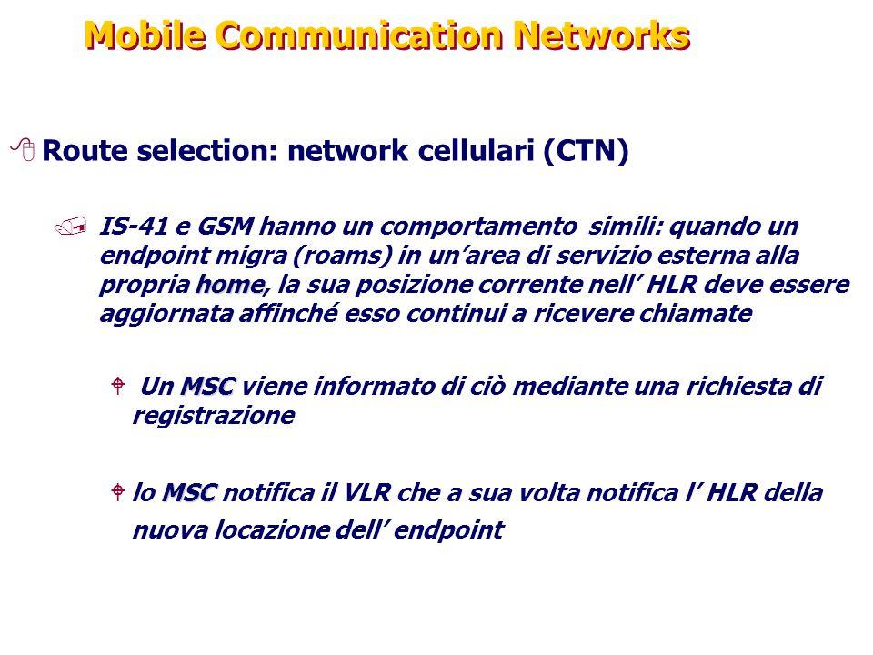 Mobile Communication Networks 8Route selection: network cellulari (CTN) home /IS-41 e GSM hanno un comportamento simili: quando un endpoint migra (roams) in un'area di servizio esterna alla propria home, la sua posizione corrente nell' HLR deve essere aggiornata affinché esso continui a ricevere chiamate MSC W Un MSC viene informato di ciò mediante una richiesta di registrazione MSC Wlo MSC notifica il VLR che a sua volta notifica l' HLR della nuova locazione dell' endpoint