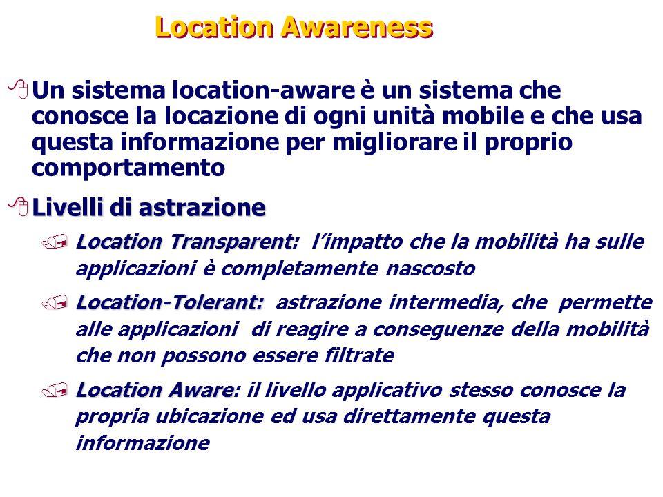 Location Awareness 8Un sistema location-aware è un sistema che conosce la locazione di ogni unità mobile e che usa questa informazione per migliorare il proprio comportamento 8Livelli di astrazione /Location Transparent /Location Transparent: l'impatto che la mobilità ha sulle applicazioni è completamente nascosto /Location-Tolerant: /Location-Tolerant: astrazione intermedia, che permette alle applicazioni di reagire a conseguenze della mobilità che non possono essere filtrate /Location Aware /Location Aware: il livello applicativo stesso conosce la propria ubicazione ed usa direttamente questa informazione