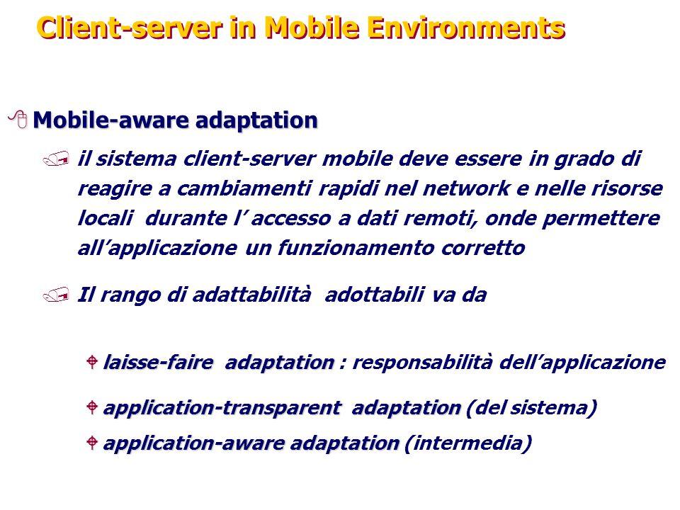 Client-server in Mobile Environments 8Mobile-aware adaptation /il sistema client-server mobile deve essere in grado di reagire a cambiamenti rapidi nel network e nelle risorse locali durante l' accesso a dati remoti, onde permettere all'applicazione un funzionamento corretto /Il rango di adattabilità adottabili va da Wlaisse-faire adaptation Wlaisse-faire adaptation : responsabilità dell'applicazione Wapplication-transparent adaptation Wapplication-transparent adaptation (del sistema) Wapplication-aware adaptation Wapplication-aware adaptation (intermedia)
