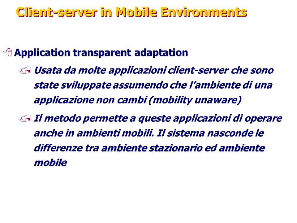 Client-server in Mobile Environments 8Application transparent adaptation /Usata da molte applicazioni client-server che sono state sviluppate assumendo che l'ambiente di una applicazione non cambi (mobility unaware) ambiente stazionarioambiente mobile /Il metodo permette a queste applicazioni di operare anche in ambienti mobili.