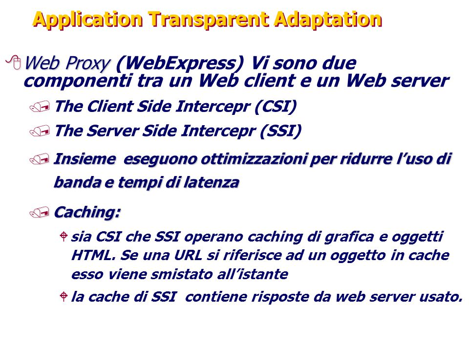Application Transparent Adaptation 8Web Proxy 8Web Proxy (WebExpress) Vi sono due componenti tra un Web client e un Web server /The Client Side Intercepr (CSI) /The Server Side Intercepr (SSI) /Insieme eseguono ottimizzazioni per ridurre l'uso di banda e tempi di latenza /Caching : Wsia CSI che SSI operano caching di grafica e oggetti HTML.